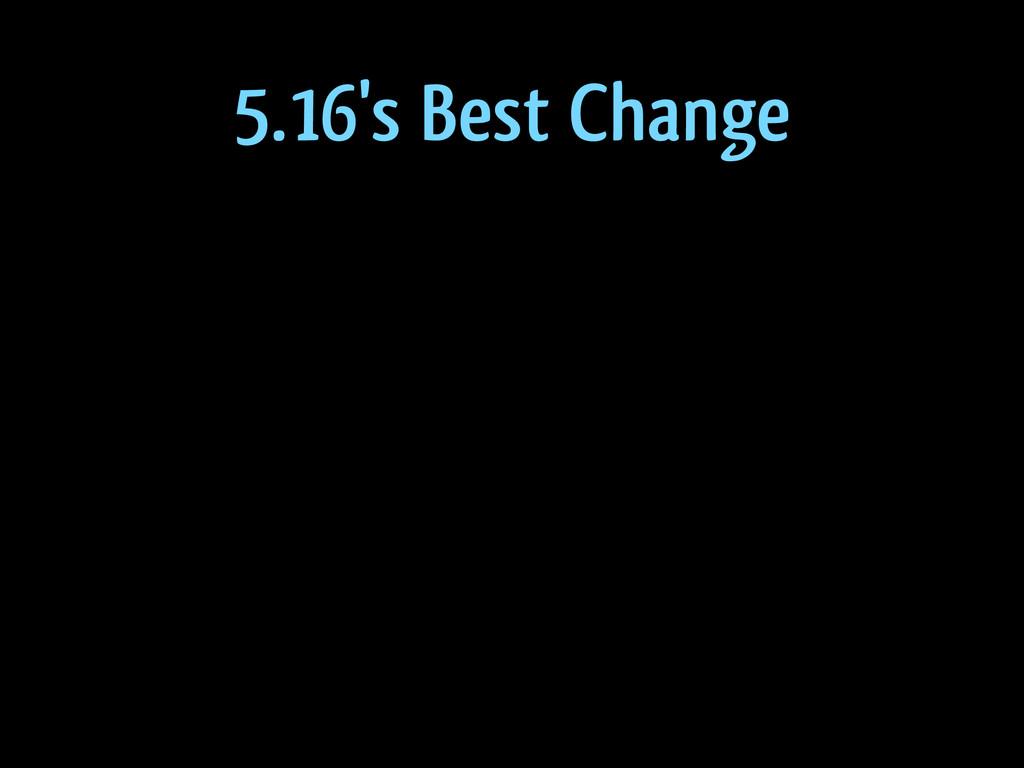 5.16's Best Change