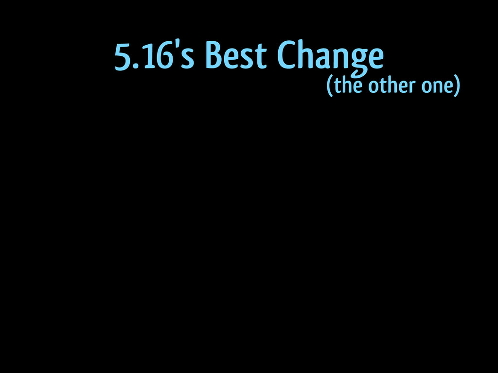 5.16's Best Change (the other one)