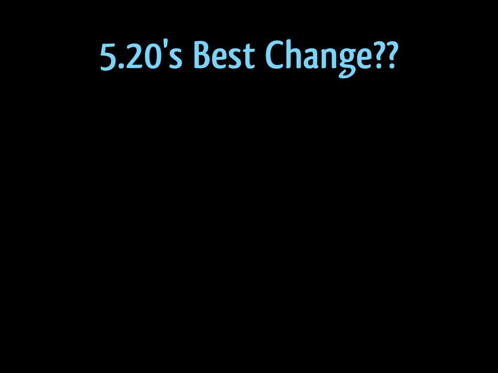 5.20's Best Change??
