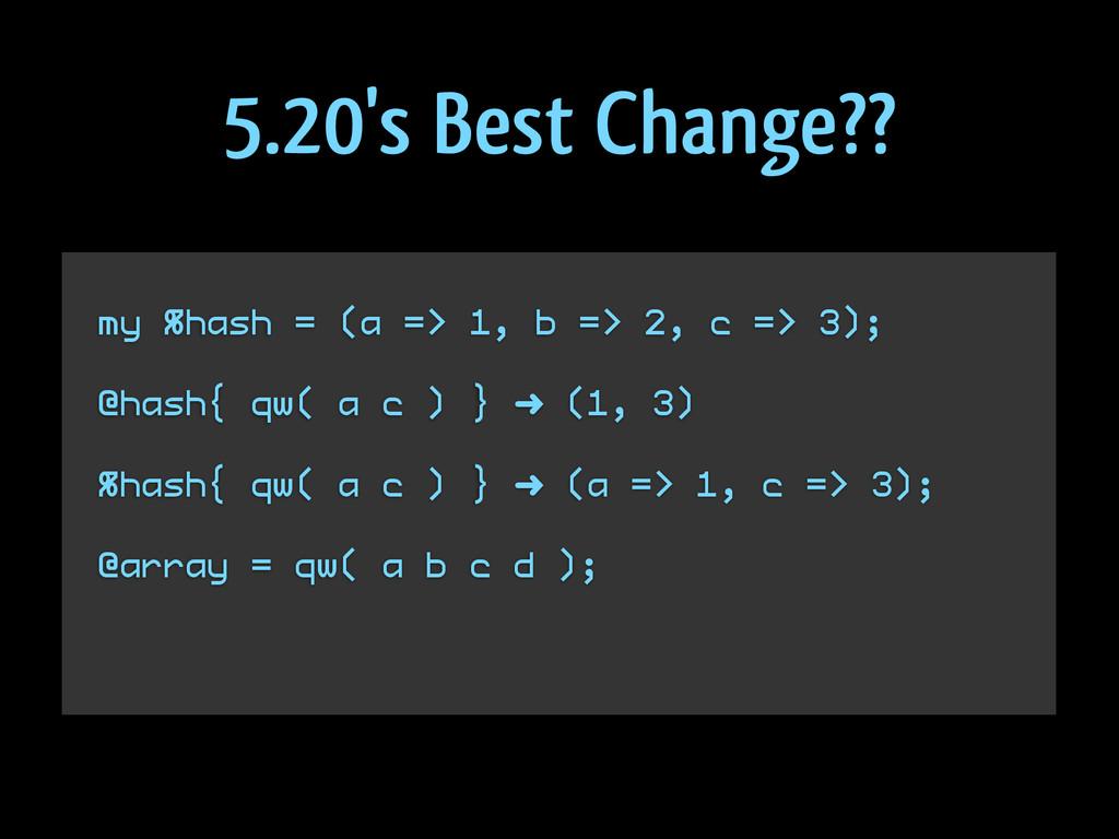 my %hash = (a => 1, b => 2, c => 3); @hash{ qw(...