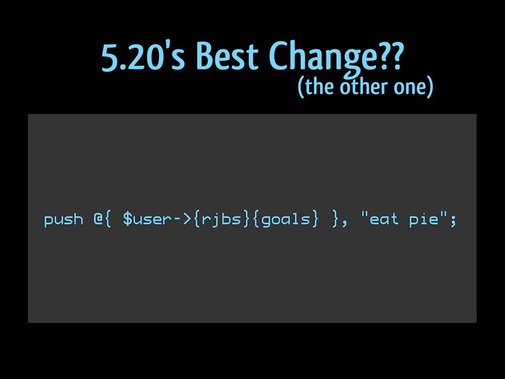"""push @{ $user->{rjbs}{goals} }, """"eat pie""""; 5.20..."""