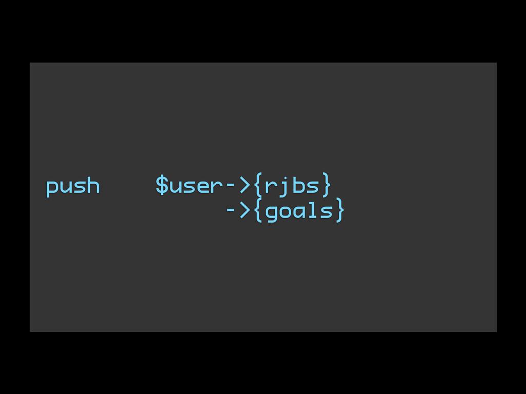 push $user->{rjbs} ->{goals}