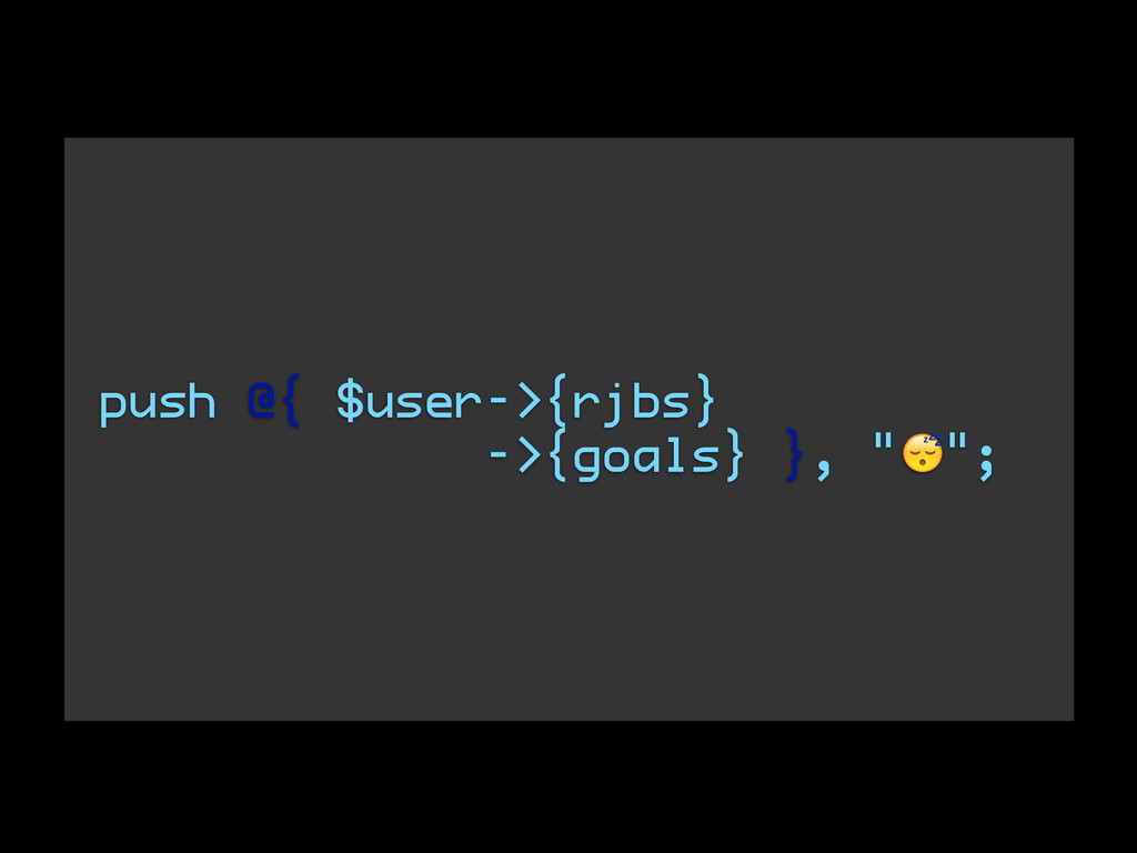"""push @{ $user->{rjbs} ->{goals} }, """""""";"""