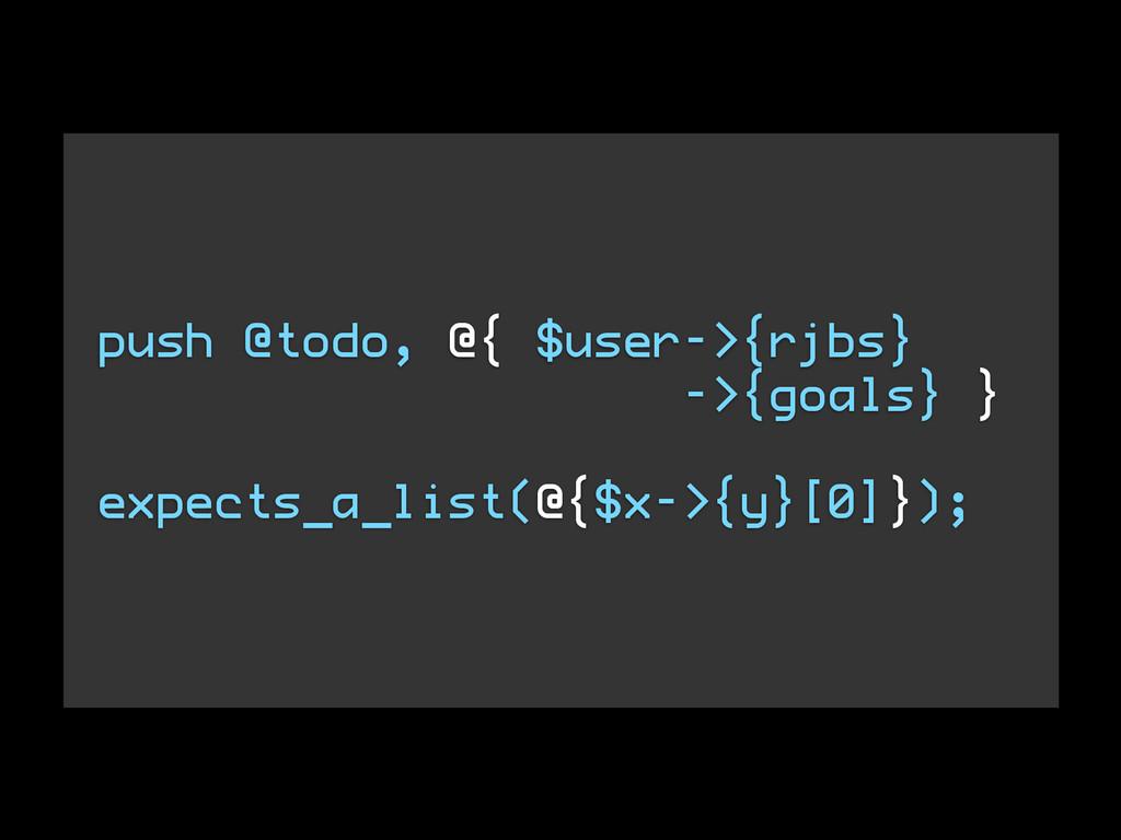 push @todo, @{ $user->{rjbs} ->{goals} } ! expe...