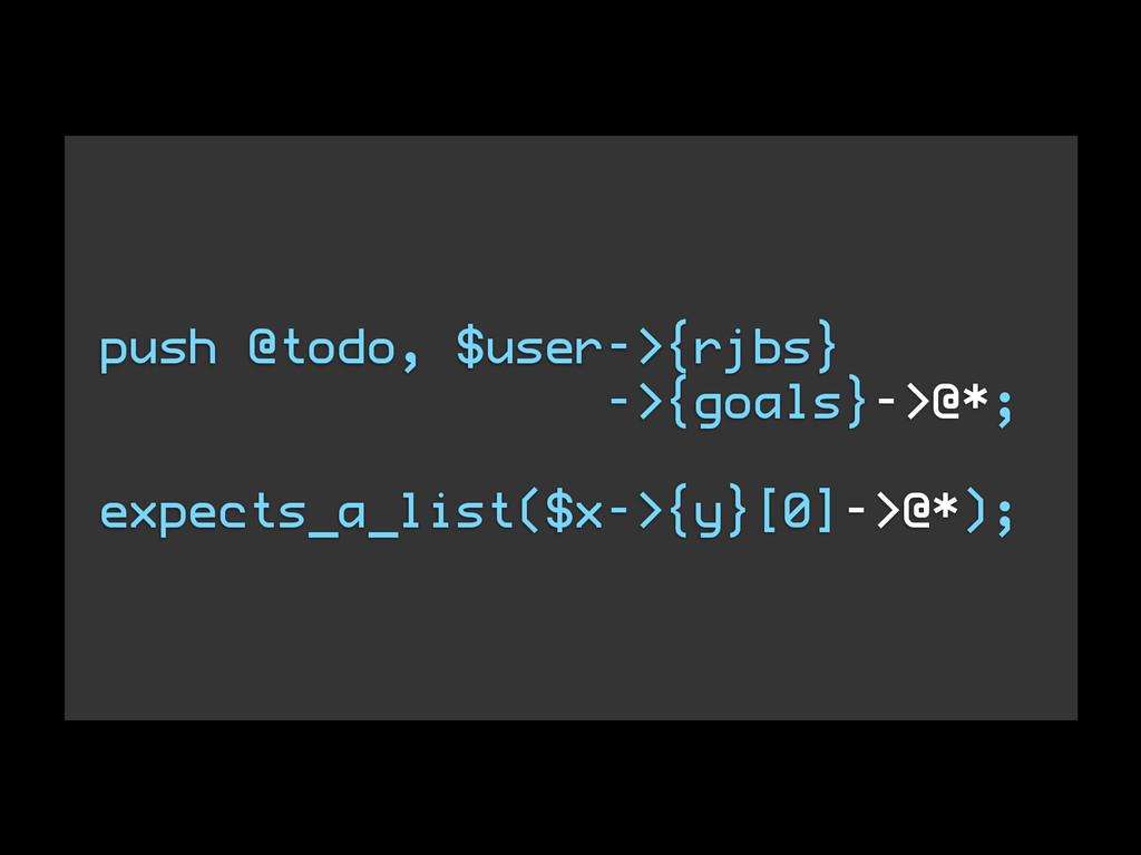push @todo, $user->{rjbs} ->{goals}->@*; ! expe...