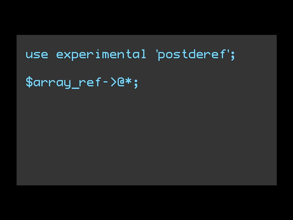 use experimental 'postderef'; $array_ref->@*;