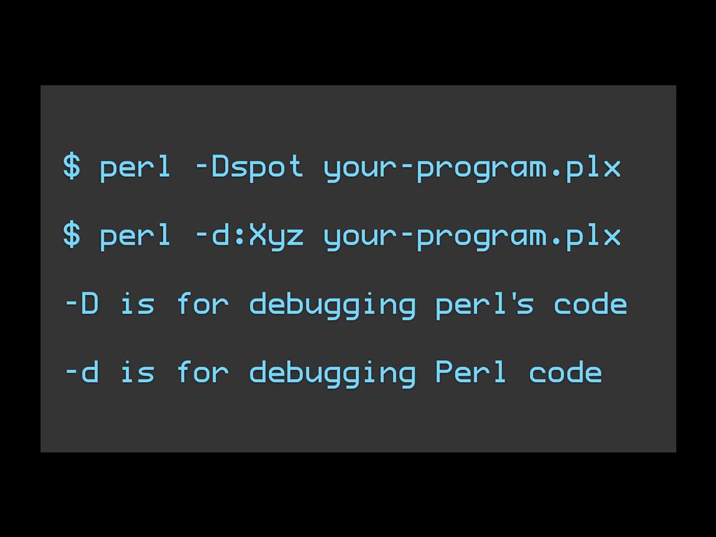 $ perl -Dspot your-program.plx $ perl -d:Xyz yo...
