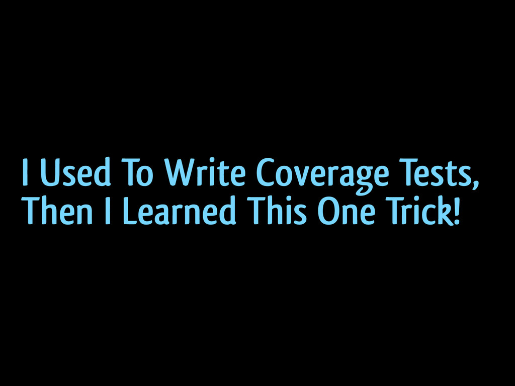I Used To Write Coverage Tests, Then I Learned ...