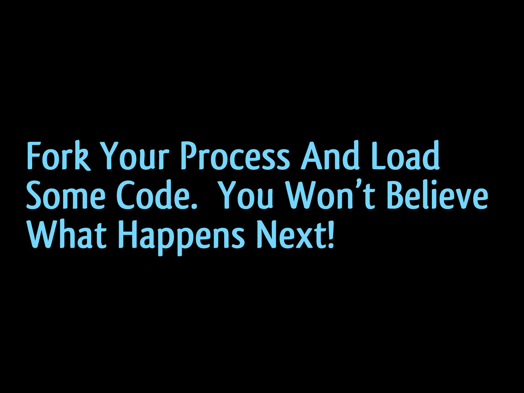 Fork Your Process And Load Some Code. You Won't...