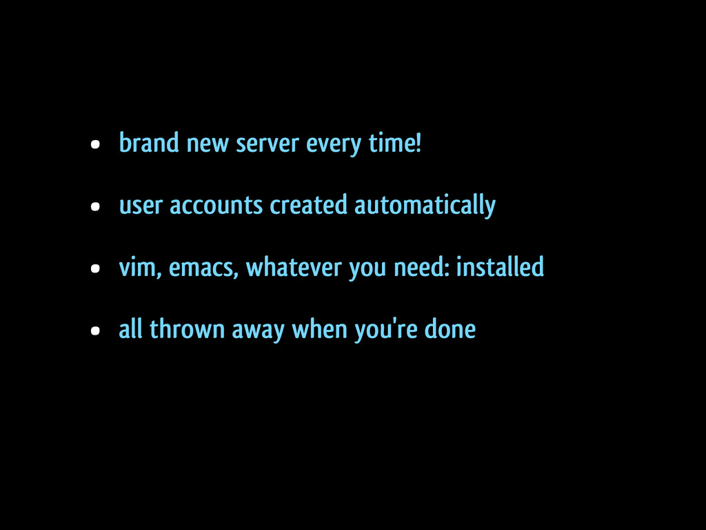 • brand new server every time! • user accounts ...