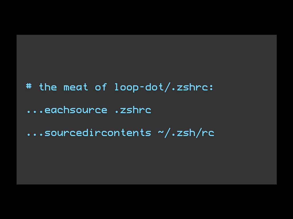 # the meat of loop-dot/.zshrc: ! ...eachsource ...