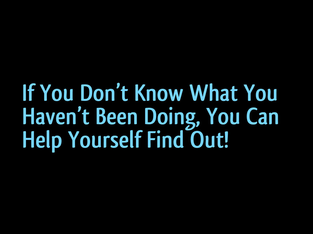 If You Don't Know What You Haven't Been Doing, ...