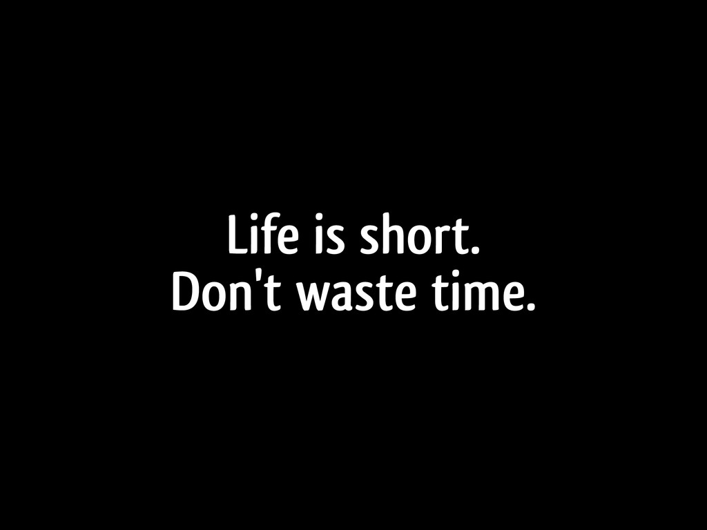 Life is short. Don't waste time.