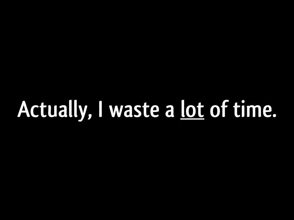 Actually, I waste a lot of time.