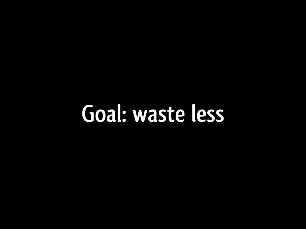 Goal: waste less