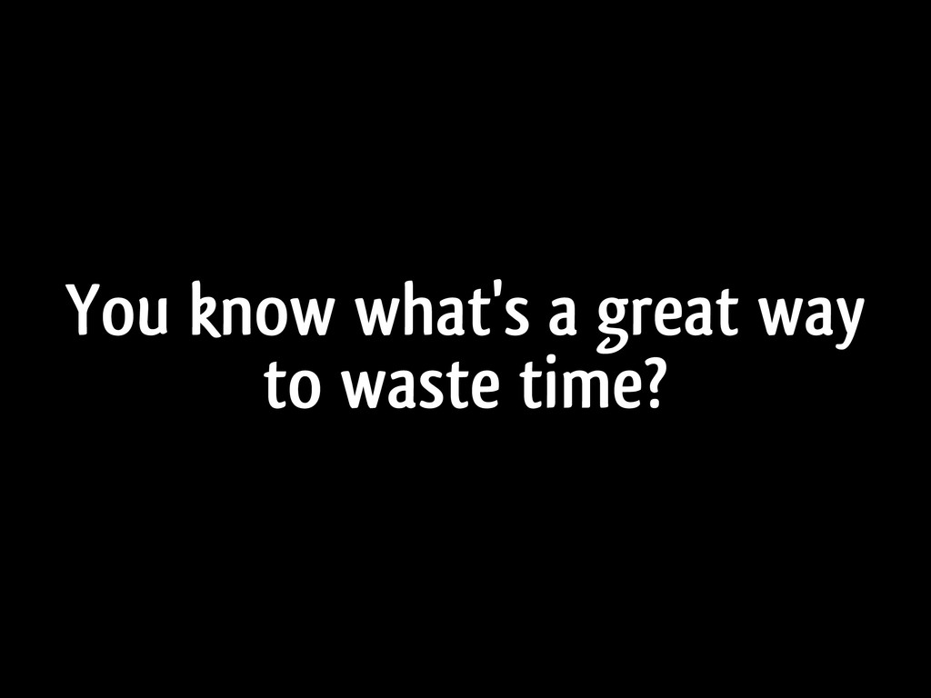 You know what's a great way to waste time?