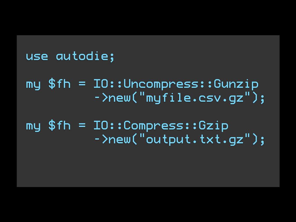 use autodie; ! my $fh = IO::Uncompress::Gunzip ...