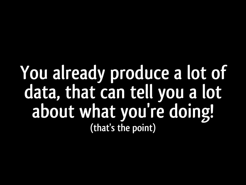 You already produce a lot of data, that can tel...