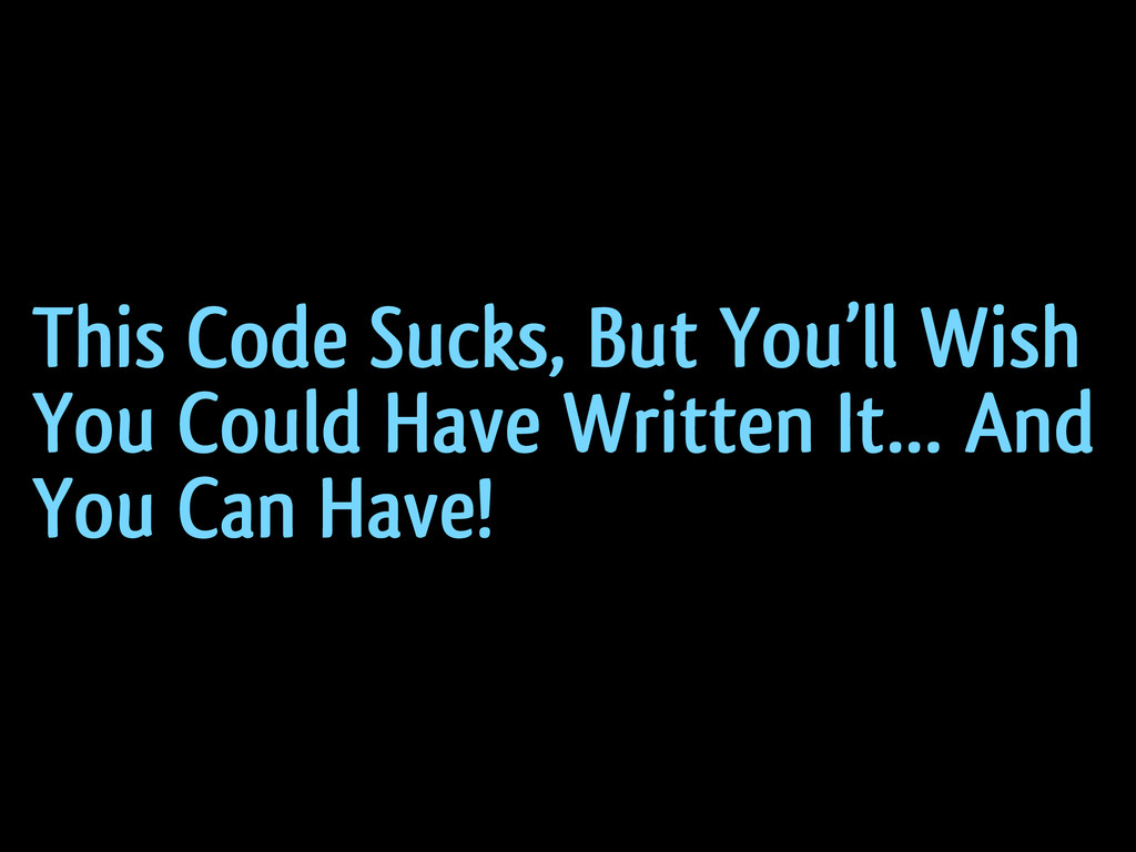 This Code Sucks, But You'll Wish You Could Have...