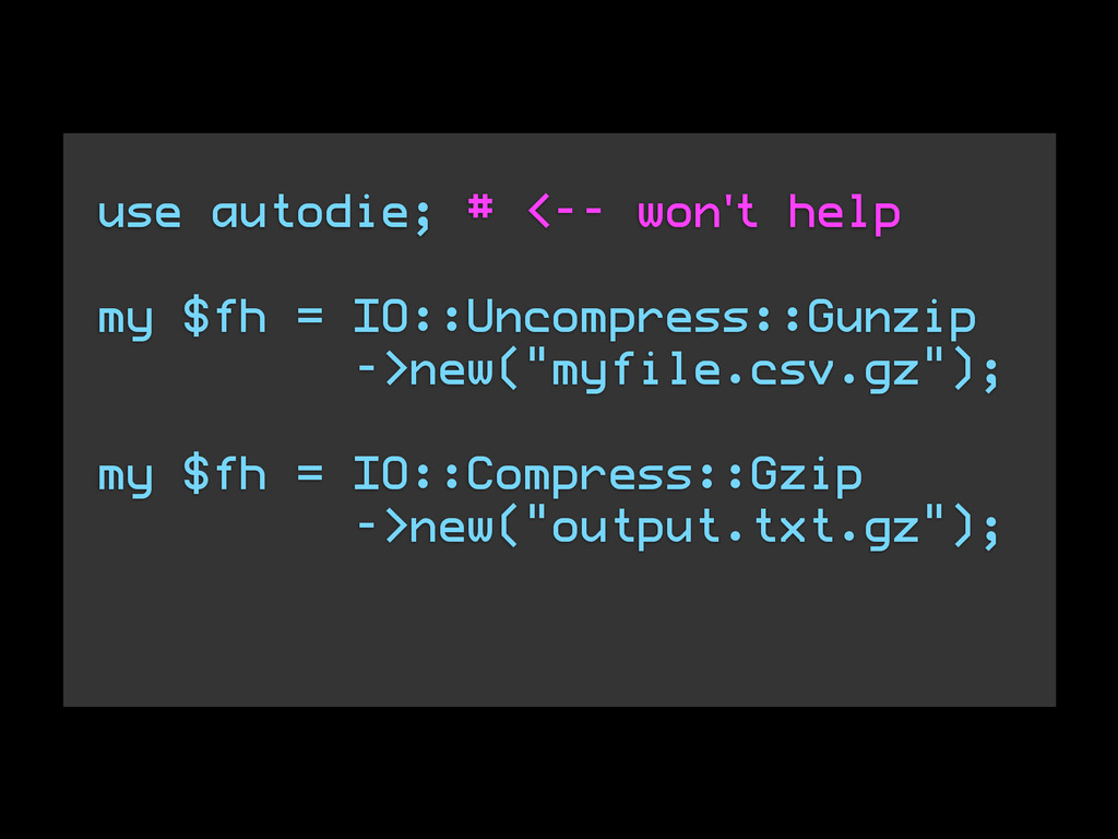 use autodie; # <-- won't help ! my $fh = IO::Un...