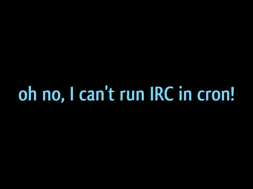 oh no, I can't run IRC in cron!