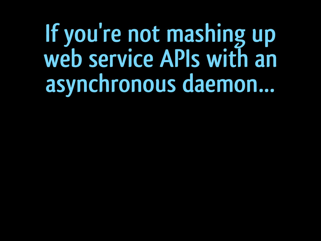 If you're not mashing up web service APIs with ...