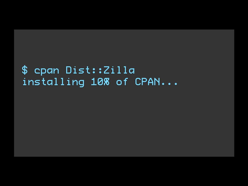 $ cpan Dist::Zilla installing 10% of CPAN... ! !
