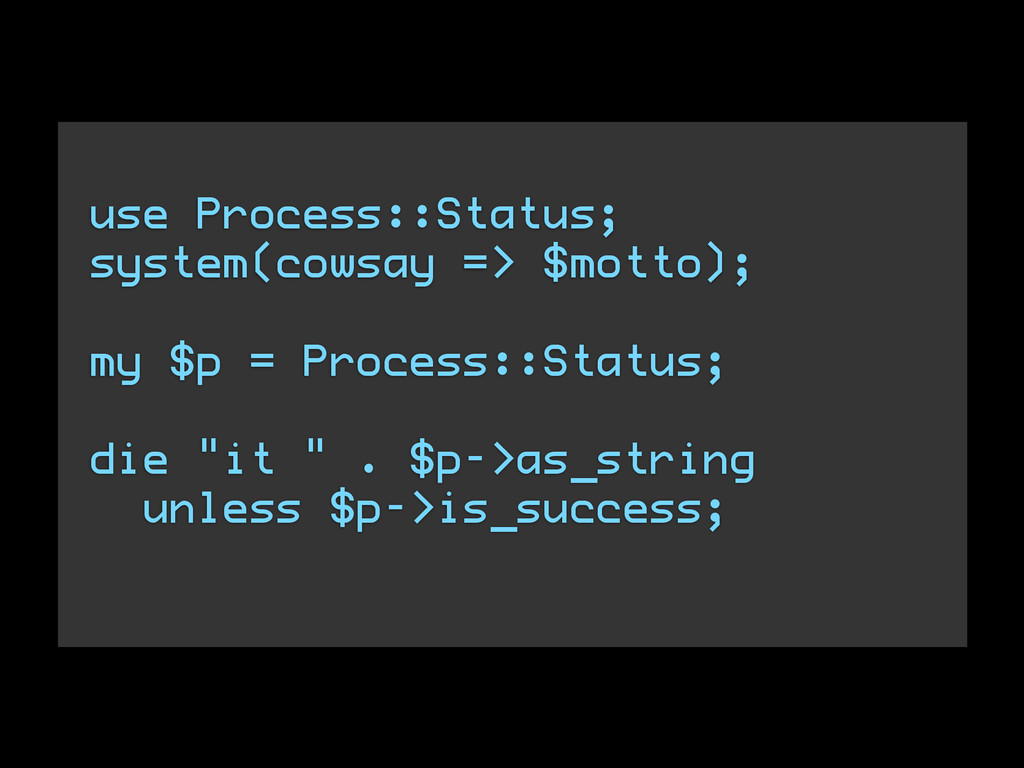 use Process::Status; system(cowsay => $motto); ...