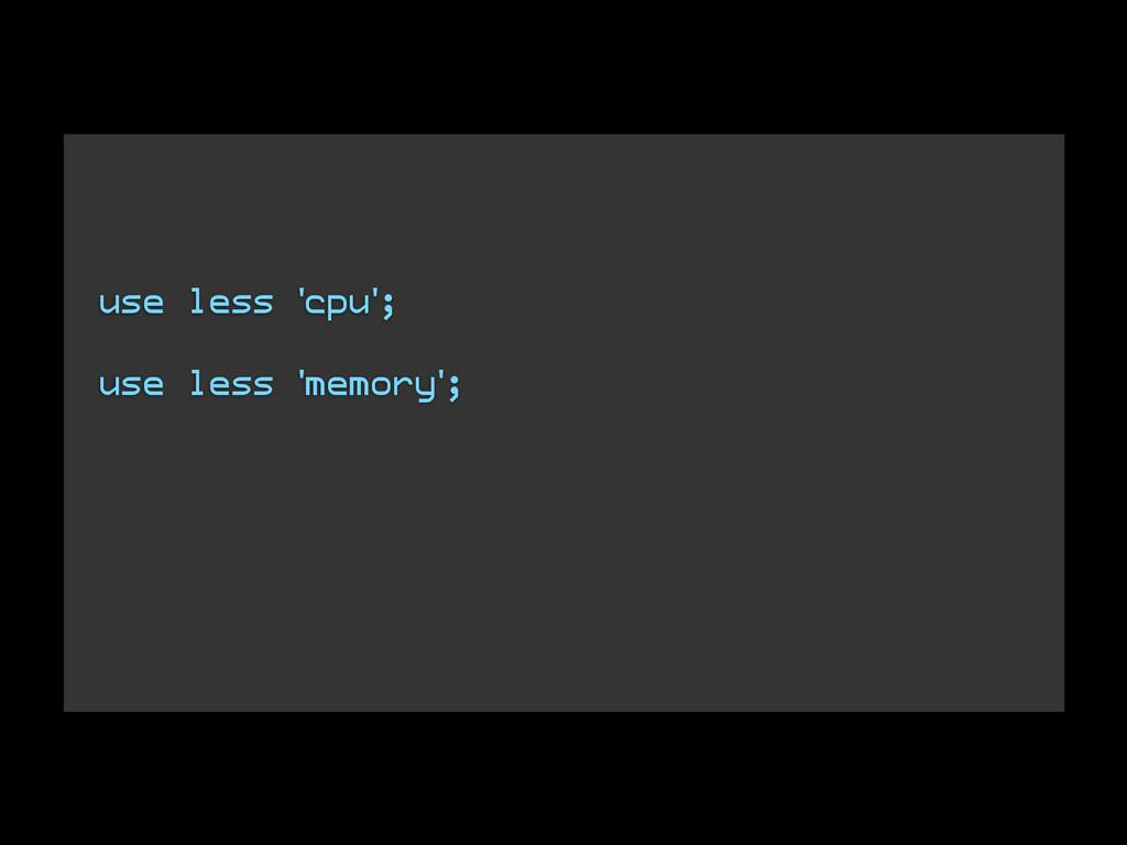 use less 'cpu'; ! use less 'memory'; ! ! !