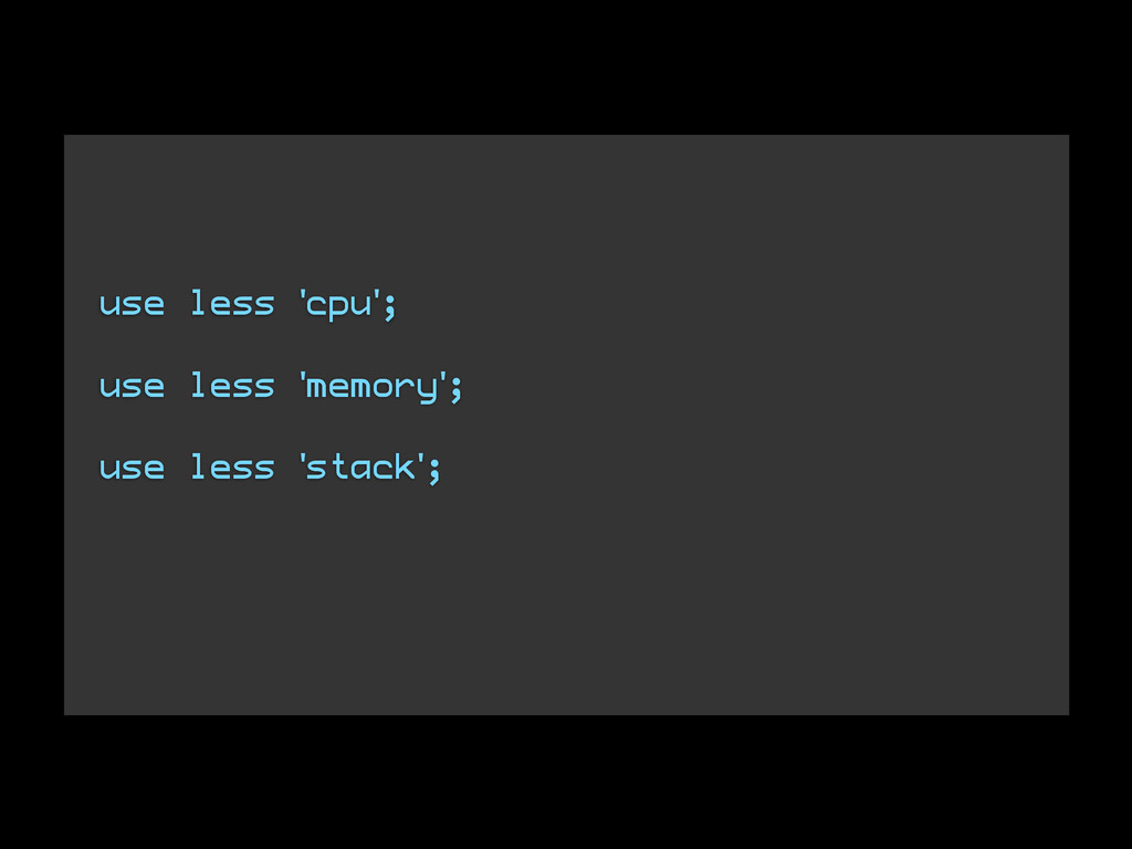 use less 'cpu'; ! use less 'memory'; ! use less...