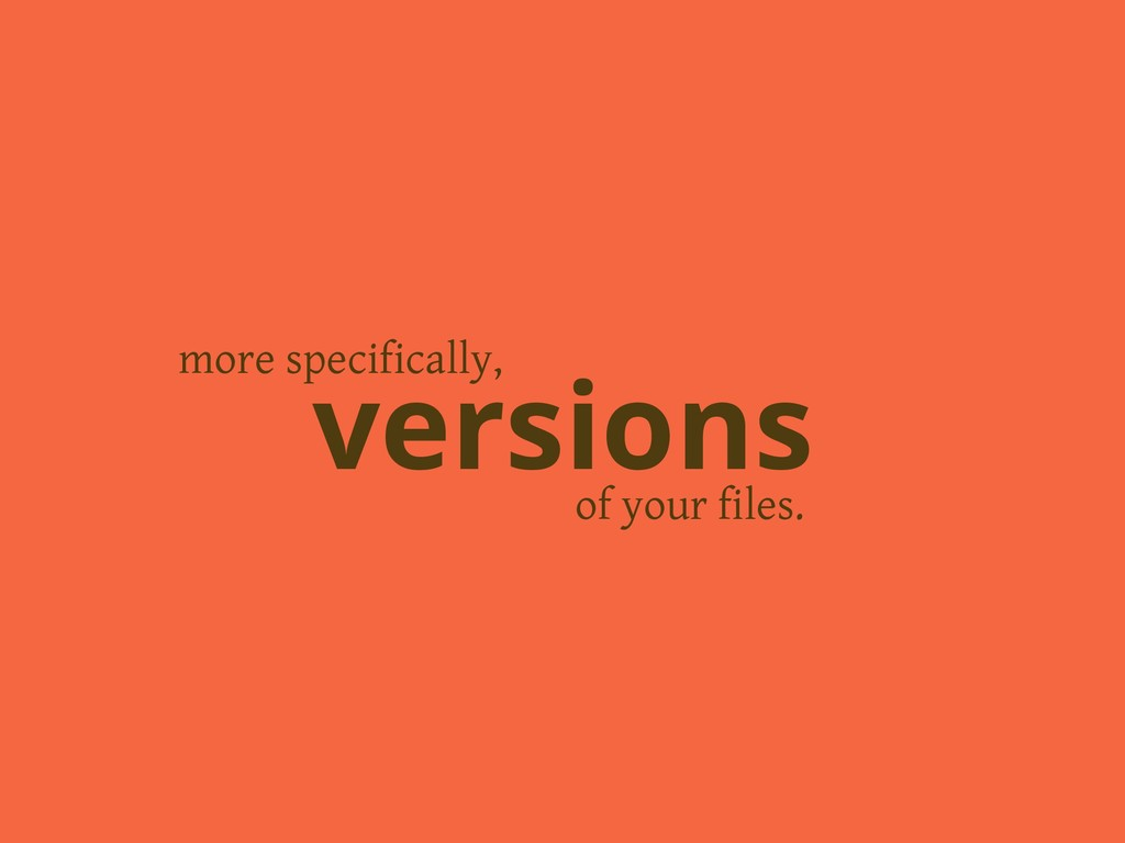 of your files. versions more specifically,