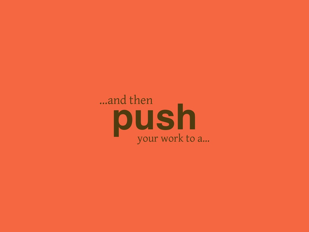 your work to a… push …and then
