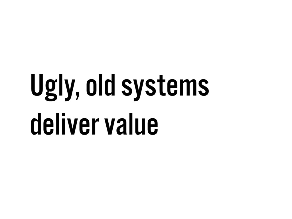Ugly, old systems deliver value