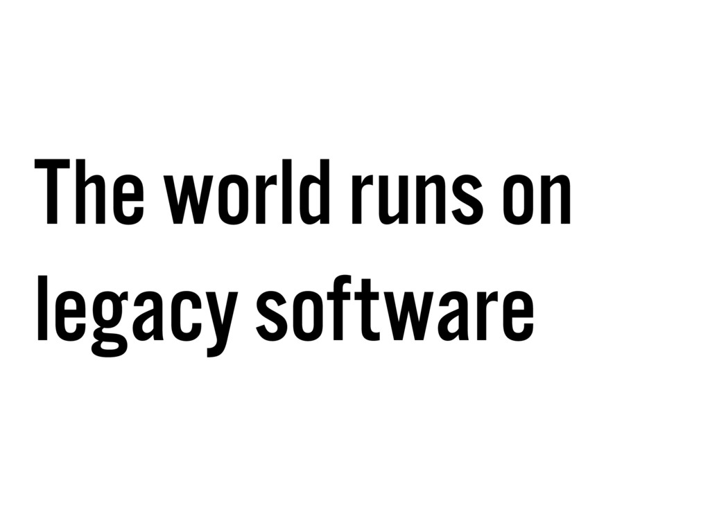 The world runs on legacy software
