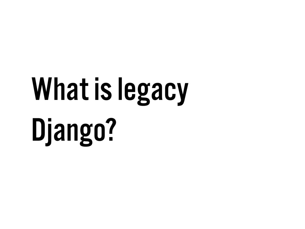 What is legacy Django?