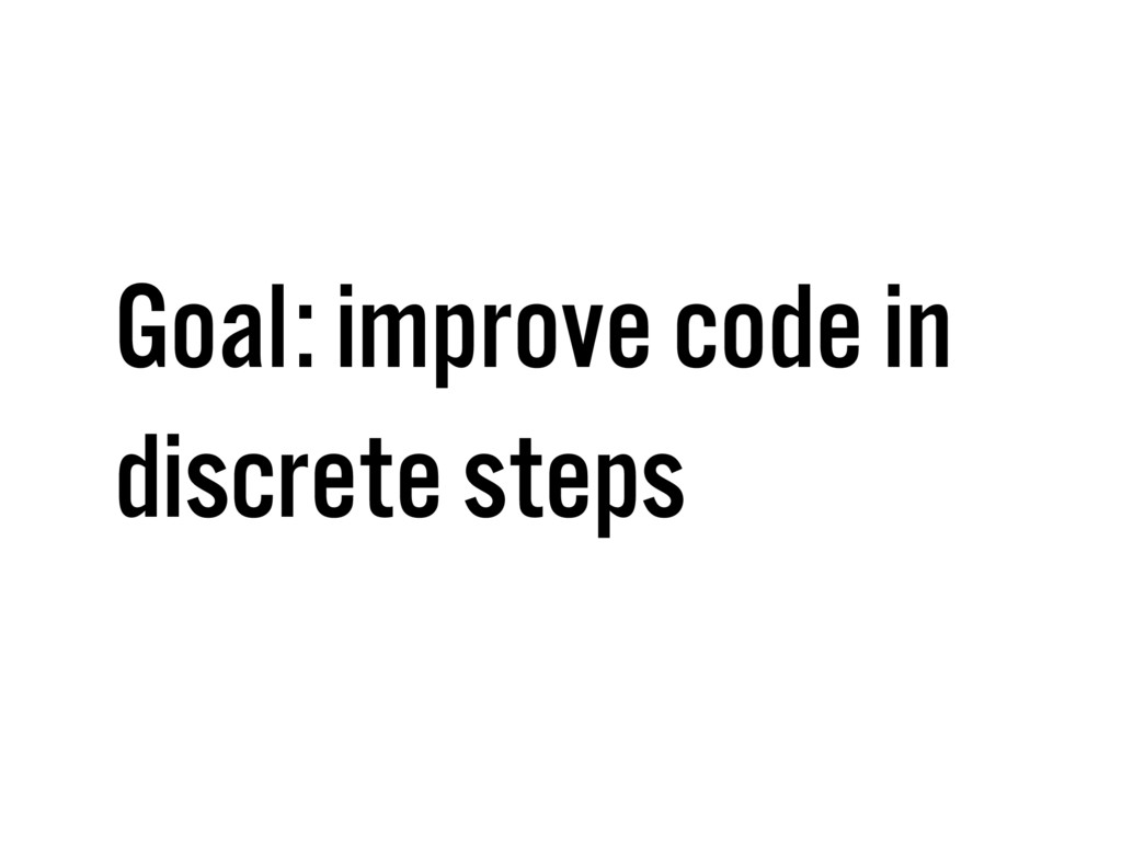 Goal: improve code in discrete steps