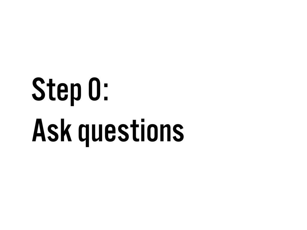 Step 0: Ask questions