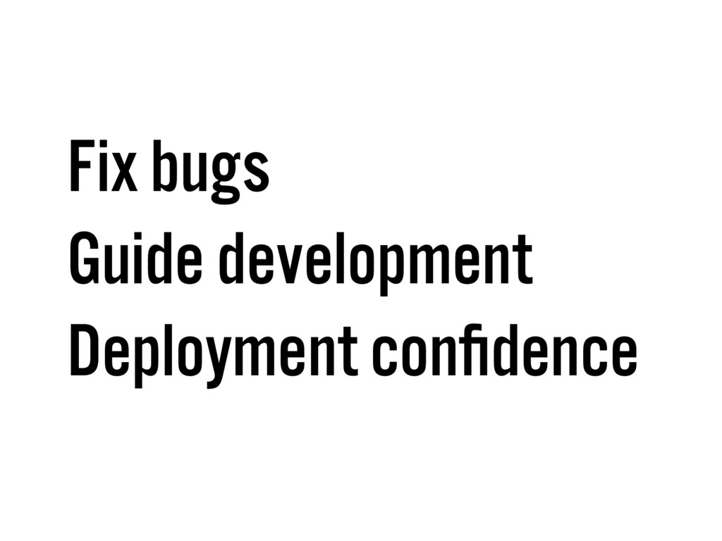 Fix bugs Guide development Deployment confidence