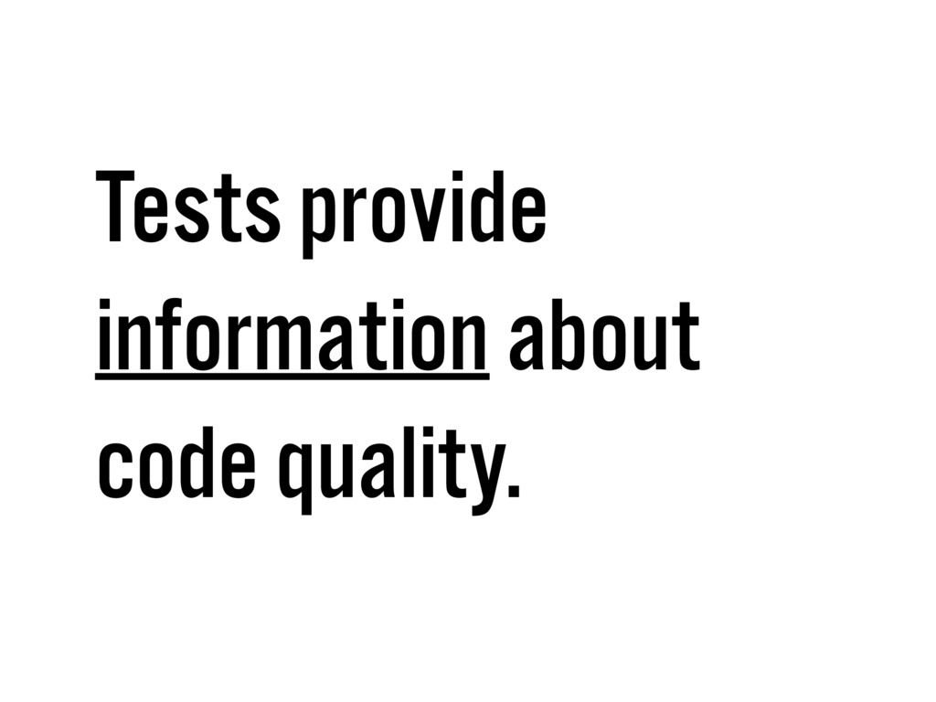 Tests provide information about code quality.