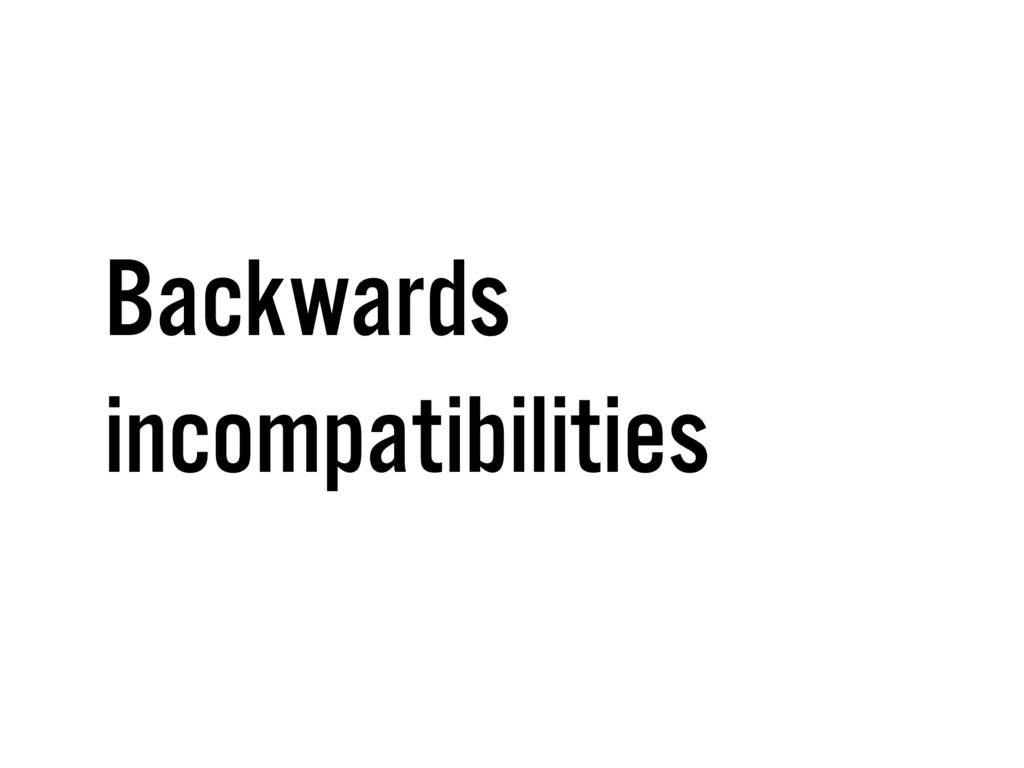Backwards incompatibilities