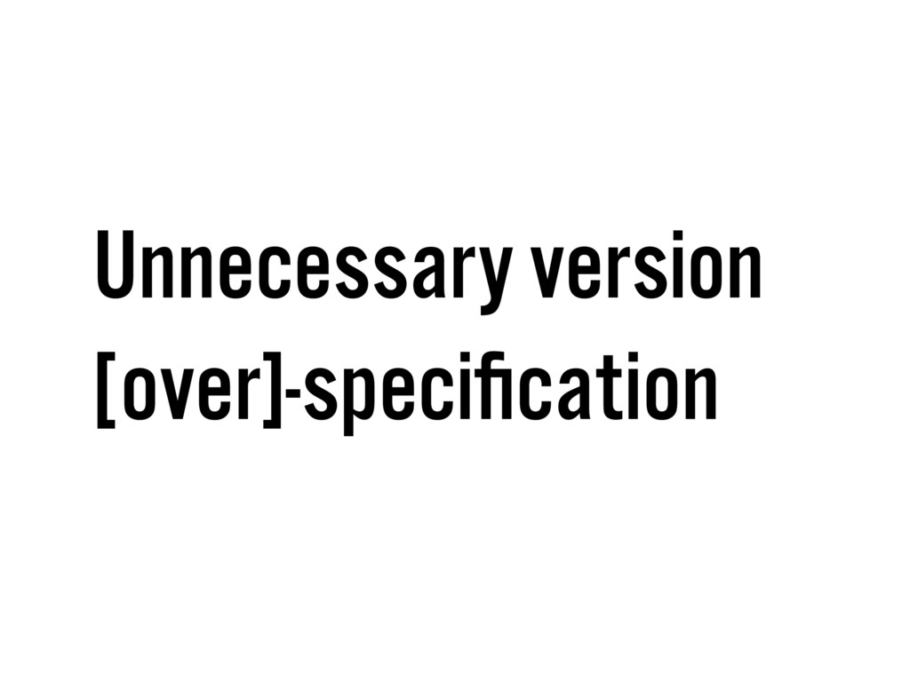 Unnecessary version [over]-specification