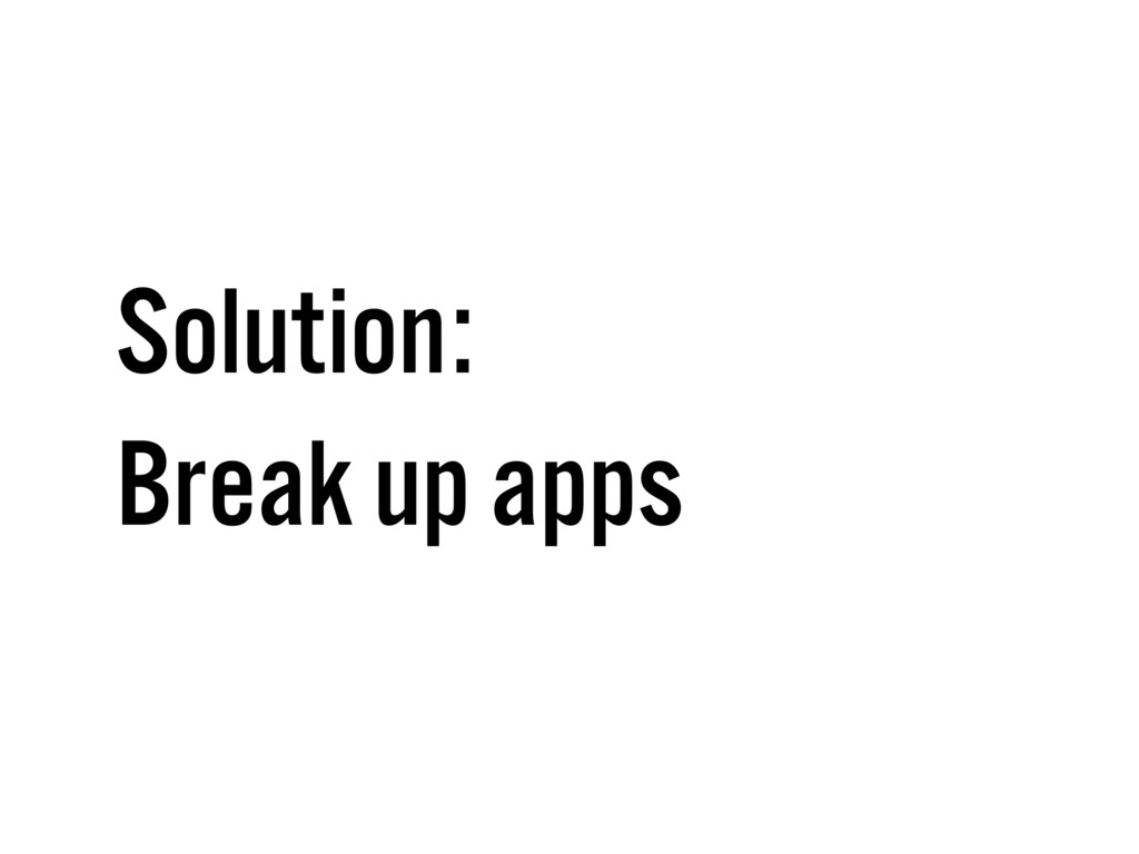 Solution: Break up apps