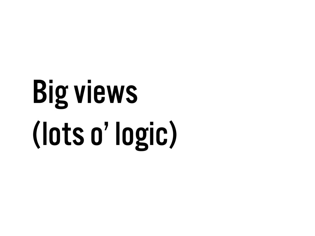 Big views (lots o' logic)