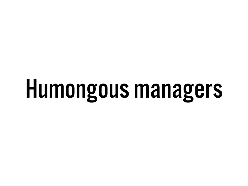 Humongous managers