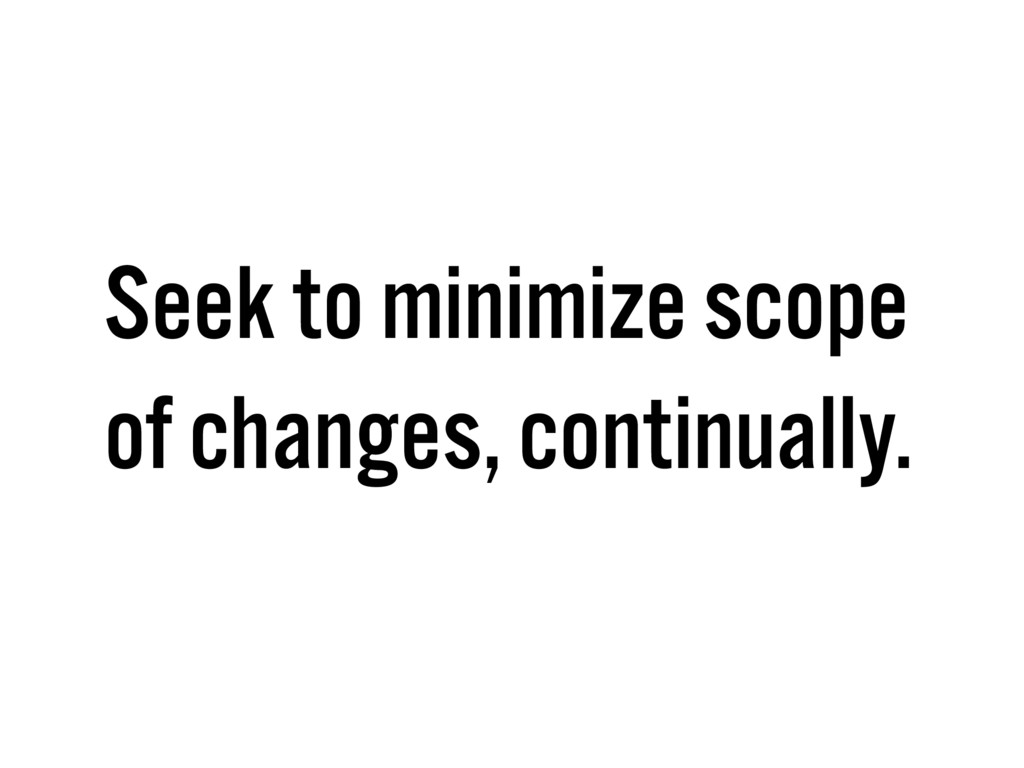 Seek to minimize scope of changes, continually.