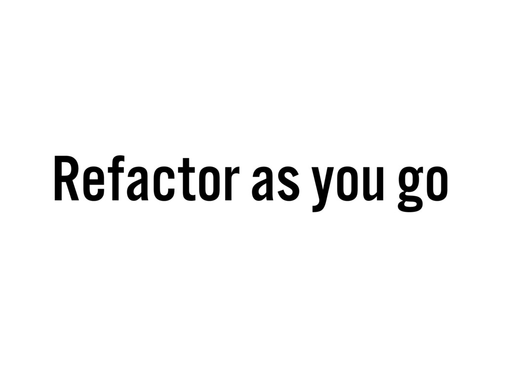 Refactor as you go