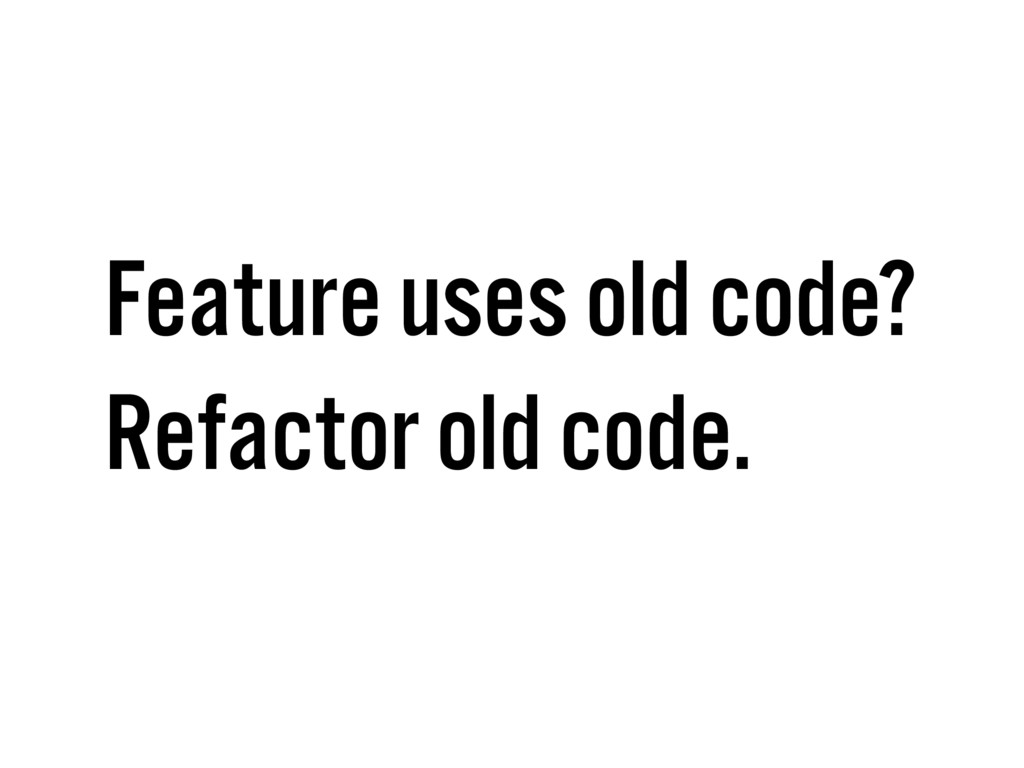 Feature uses old code? Refactor old code.