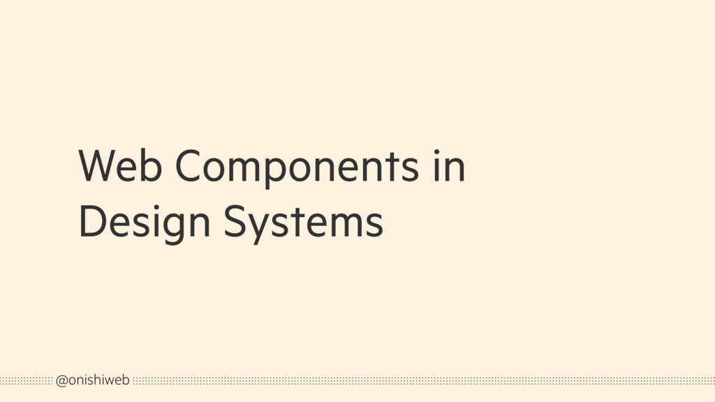 Web Components in Design Systems @onishiweb