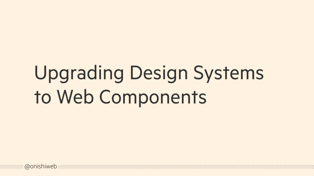Upgrading Design Systems to Web Components @oni...