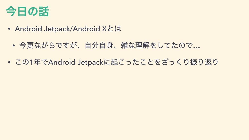 ࠓͷ • Android Jetpack/Android Xͱ • ࠓߋͳ͕ΒͰ͕͢ɺࣗ...